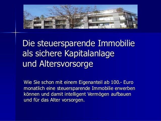 Die steuersparende Immobilie  als sichere Kapitalanlage  und Altersvorsorge  Wie Sie schon mit einem Eigenanteil ab 100.- ...