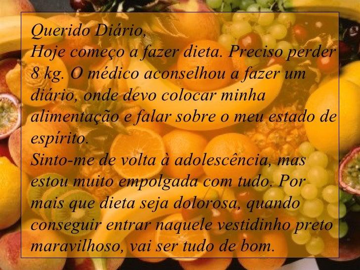 Querido Diário, Hoje começo a fazer dieta. Preciso perder 8 kg. O médico aconselhou a fazer um diário, onde devo colocar ...