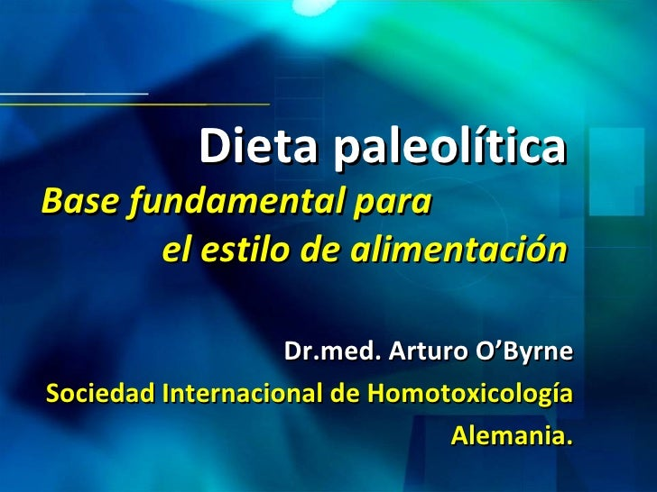 Dieta paleolítica Base fundamental para  el estilo de alimentación Dr.med. Arturo O'Byrne Sociedad Internacional de Homoto...