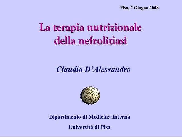 Pisa, 7 Giugno 2008  La terapia nutrizionale della nefrolitiasi Claudia D'Alessandro  Dipartimento di Medicina Interna Uni...