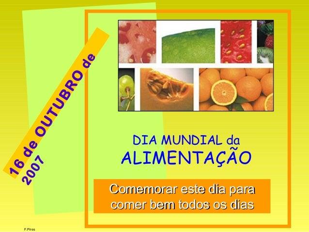 F.Pires DIA MUNDIAL da ALIMENTAÇÃO Comemorar este dia paraComemorar este dia para comer bem todos os diascomer bem todos o...