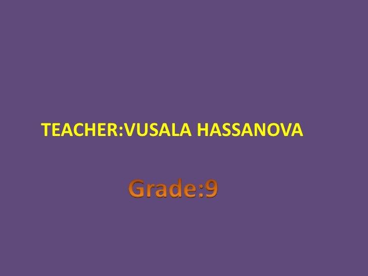 TEACHER:VUSALA HASSANOVA