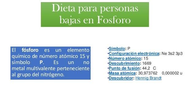 Dieta para personas bajas en Fosforo El fósforo es un elemento químico de número atómico 15 y símbolo P. Es un no metal mu...