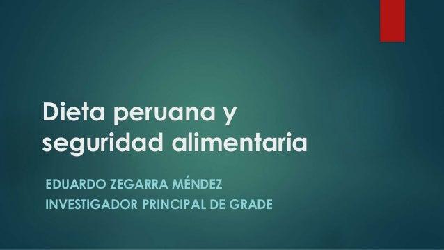 Dieta peruana y seguridad alimentaria EDUARDO ZEGARRA MÉNDEZ INVESTIGADOR PRINCIPAL DE GRADE