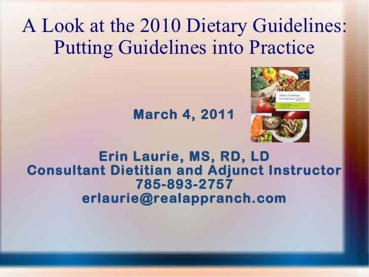 A Look at the 2010 Dietary Guidelines: Putting Guidelines into Practice March 4, 2011 Erin Laurie, MS, RD, LD Consultant D...