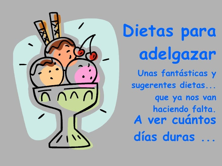 Dietas para  adelgazar Unas fantásticas y sugerentes dietas... que ya nos van haciendo falta. A ver cuántos días duras ...