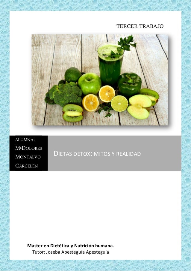 Dietas detox: mitos y realidad TERCER TRABAJO Máster en Dietética y Nutrición humana. Tutor: Joseba Apesteguía Apesteguía ...