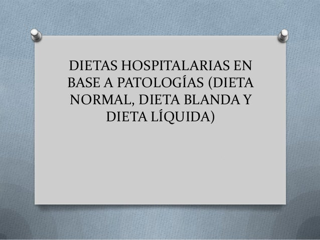 DIETAS HOSPITALARIAS EN BASE A PATOLOGÍAS (DIETA NORMAL, DIETA BLANDA Y DIETA LÍQUIDA)