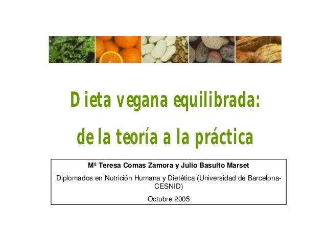 Dieta vegana equilibrada: de la teoría a la práctica Mª Teresa Comas Zamora y Julio Basulto Marset Diplomados en Nutrición...