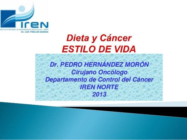 Dr. PEDRO HERNÁNDEZ MORÓN Cirujano Oncólogo Departamento de Control del Cáncer IREN NORTE 2013