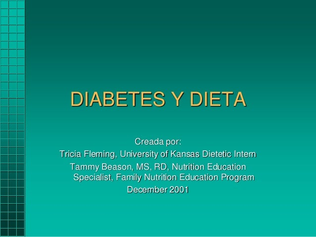 DIABETES Y DIETA Creada por: Tricia Fleming, University of Kansas Dietetic Intern Tammy Beason, MS, RD, Nutrition Educatio...