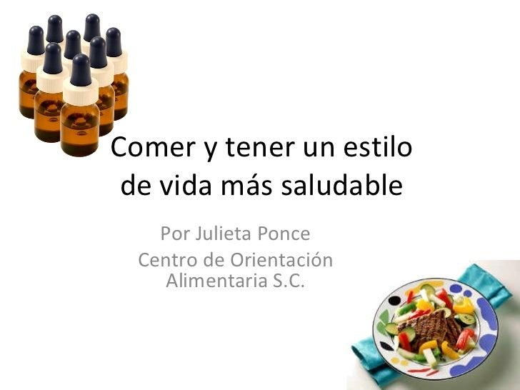 Comer y tener un estilo de vida más saludable    Por Julieta Ponce  Centro de Orientación    Alimentaria S.C.