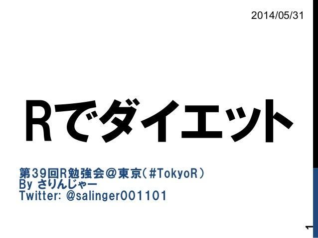 Rでダイエット 第39回R勉強会@東京(#TokyoR) By さりんじゃー Twitter: @salinger001101 2014/05/31 1