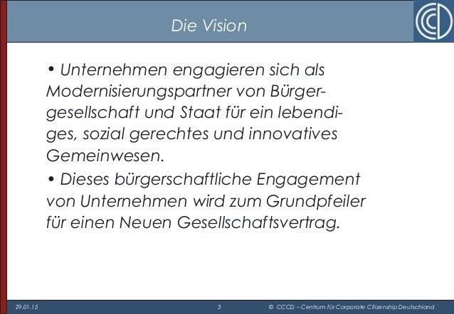 29.01.15 3 © CCCD – Centrum für Corporate Citizenship Deutschland Die Vision • Unternehmen engagieren sich als Modernisier...