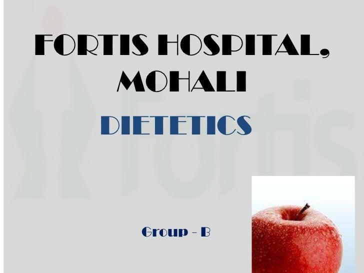 FORTIS HOSPITAL, MOHALI<br />DIETETICS<br />Group - B<br />