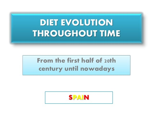 DIET EVOLUTION THROUGHOUT TIME From the first half of 20th century until nowadays SPAIN