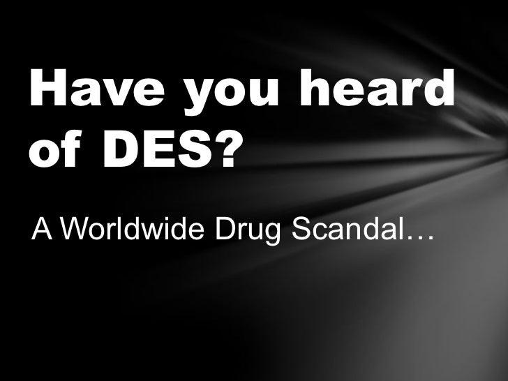 Have you heardof DES?A Worldwide Drug Scandal…