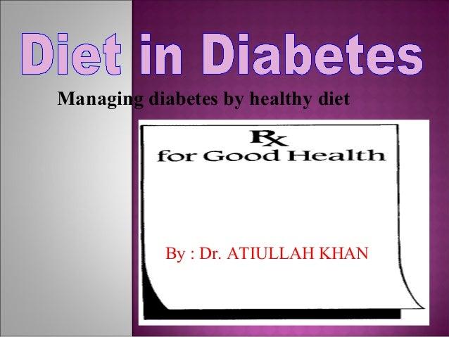 By : Dr. ATIULLAH KHAN Managing diabetes by healthy diet