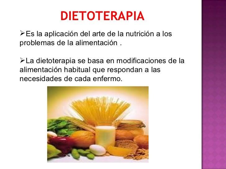 DIETOTERAPIAEs la aplicación del arte de la nutrición a losproblemas de la alimentación .La dietoterapia se basa en modi...