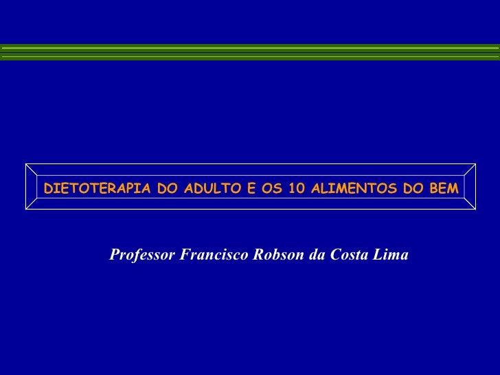 Professor Francisco Robson da Costa Lima  DIETOTERAPIA DO ADULTO E OS 10 ALIMENTOS DO BEM