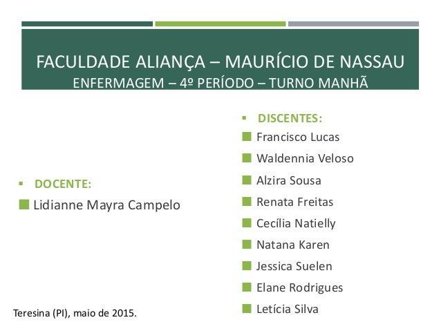 FACULDADE ALIANÇA – MAURÍCIO DE NASSAU ENFERMAGEM – 4º PERÍODO – TURNO MANHÃ  DOCENTE:  Lidianne Mayra Campelo  DISCENT...