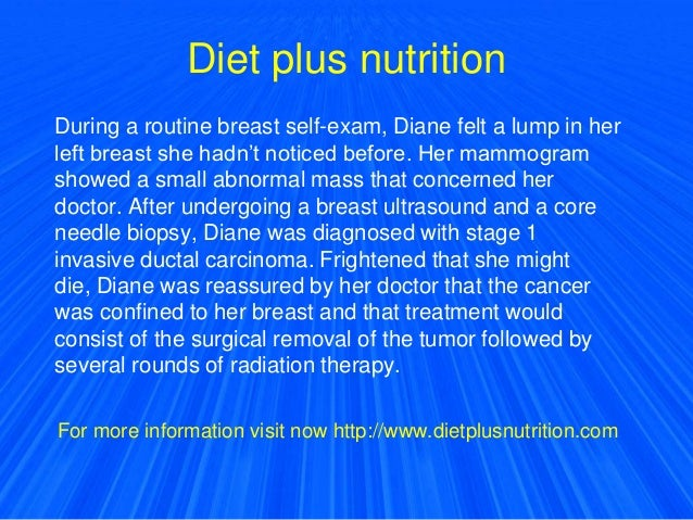 Diet plus nutrition During a routine breast self-exam, Diane felt a lump in her left breast she hadn't noticed before. Her...