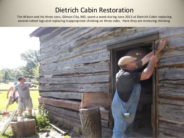 Dietrich Cabin Restoration Tim Wilson and his three sons, Gilman City, MO, spent a week during June 2013 at Dietrich Cabin...