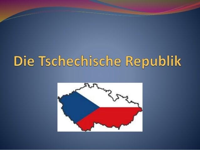 Die Tschechische Republik  Der Staat in Mitteleuropa.  Das Staatsoberhaupt ist der Präsident der Republik.  Es ist ein ent...