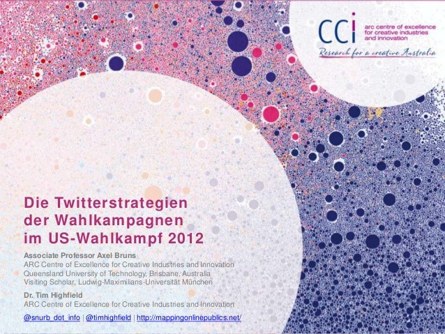 Die Twitterstrategiender Wahlkampagnenim US-Wahlkampf 2012Associate Professor Axel BrunsARC Centre of Excellence for Creat...