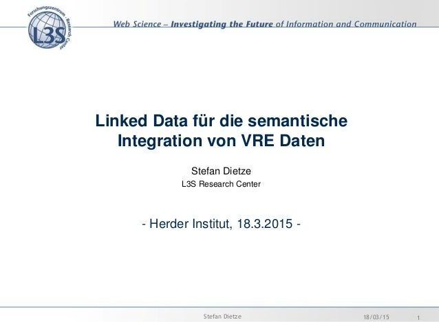 Linked Data für die semantische Integration von VRE Daten Stefan Dietze L3S Research Center - Herder Institut, 18.3.2015 -...