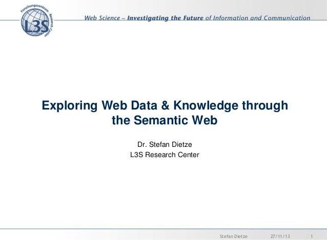 Exploring Web Data & Knowledge through the Semantic Web Dr. Stefan Dietze L3S Research Center  Stefan Dietze  27/11/13  1