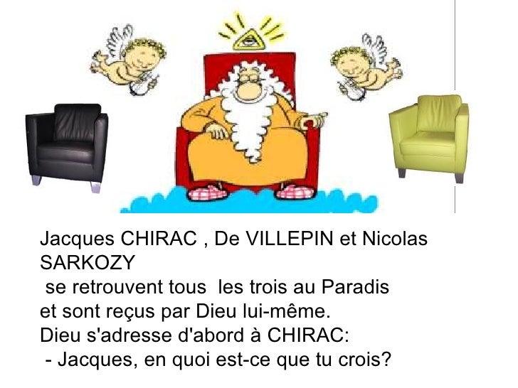 Jacques CHIRAC , De VILLEPIN et Nicolas SARKOZY se retrouvent tous  les trois au Paradis  et sont reçus par Dieu lui-même....
