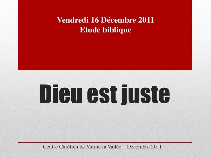 Vendredi 16 Décembre 2011          Etude bibliqueDieu est justeCentre Chrétien de Marne la Vallée – Décembre 2011