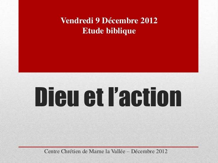 Vendredi 9 Décembre 2012            Etude bibliqueDieu et l'action Centre Chrétien de Marne la Vallée – Décembre 2012