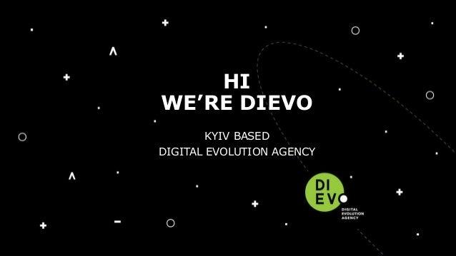 • KIYV BASED • DIGITAL EVOLUTION AGENCY HI WE'RE DIEVO KYIV BASED DIGITAL EVOLUTION AGENCY