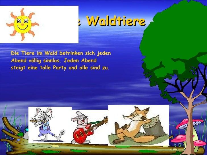 Die Waldtiere Die Tiere im Wald betrinken sich jeden Abend völlig sinnlos. Jeden Abend steigt eine tolle Party und alle si...