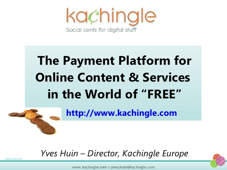"The Payment Platform for Online Content & Services  in the World of ""FREE"" 9/22/09 9:43pm PST Yves Huin – Director, Kachin..."