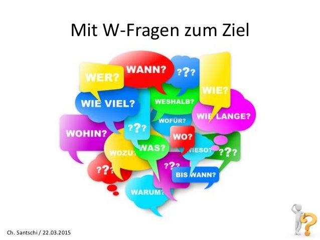 Mit W-Fragen zum Ziel Ch. Santschi / 22.03.2015