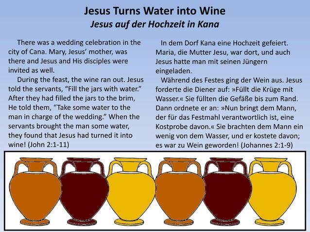 Jesus Turns Water into Wine Jesus auf der Hochzeit in Kana There was a wedding celebration in the city of Cana. Mary, Jesu...