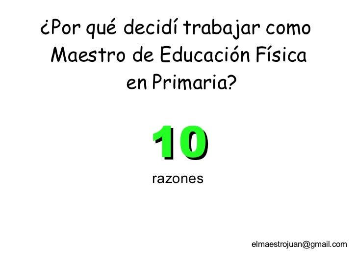 10 razones ¿Por qué decidí trabajar como  Maestro de Educación Física  en Primaria? [email_address]