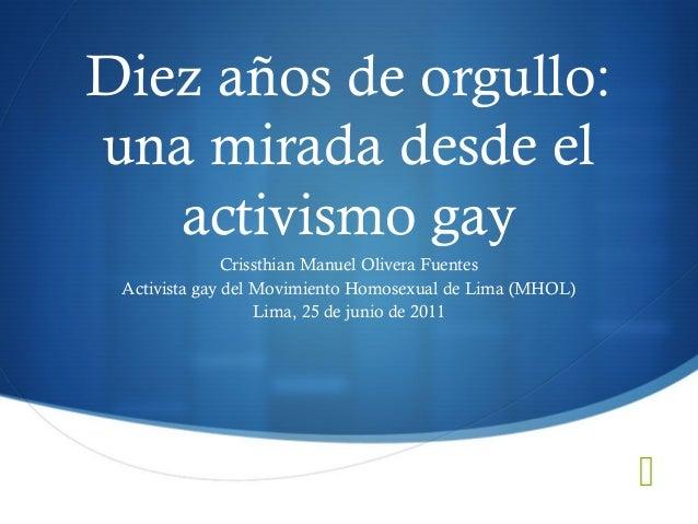 Diez años de orgullo: una mirada desde el activismo gay Crissthian Manuel Olivera Fuentes Activista gay del Movimiento Hom...