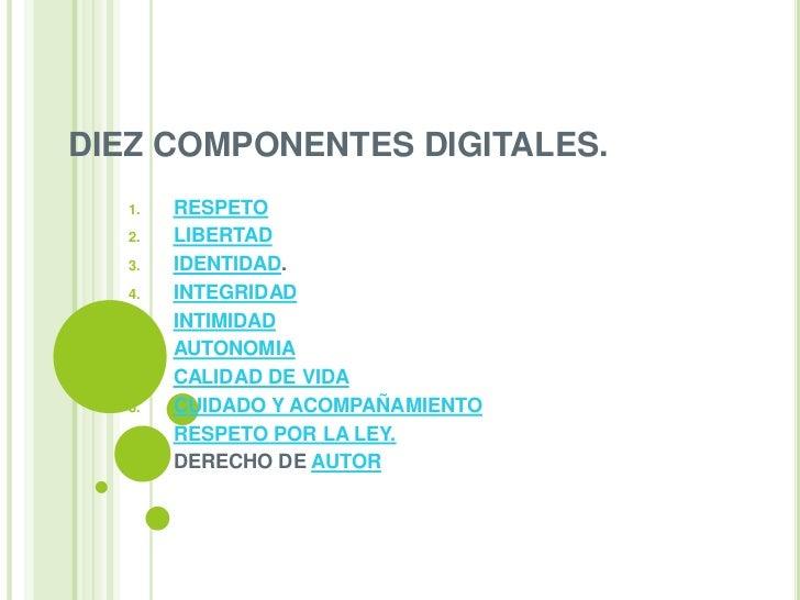 DIEZ COMPONENTES DIGITALES.  1.    RESPETO  2.    LIBERTAD  3.    IDENTIDAD.  4.    INTEGRIDAD  5.    INTIMIDAD  6.    AUT...