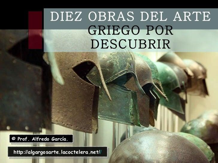 DIEZ OBRAS DEL ARTE  GRIEGO POR DESCUBRIR © Prof. Alfredo García. http:// algargosarte.lacoctelera.net / /