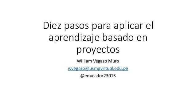 Diez pasos para aplicar el aprendizaje basado en proyectos William Vegazo Muro wvegazo@usmpvirtual.edu.pe @educador23013