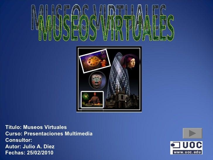 MUSEOS VIRTUALES Título: Museos Virtuales Curso: Presentaciones Multimedia Consultor: Autor: Julio A. Díez Fechas: 25/02/2...