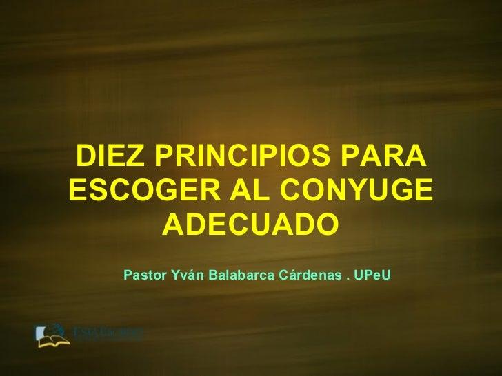 DIEZ PRINCIPIOS PARA ESCOGER AL CONYUGE ADECUADO Pastor Yván Balabarca Cárdenas . UPeU