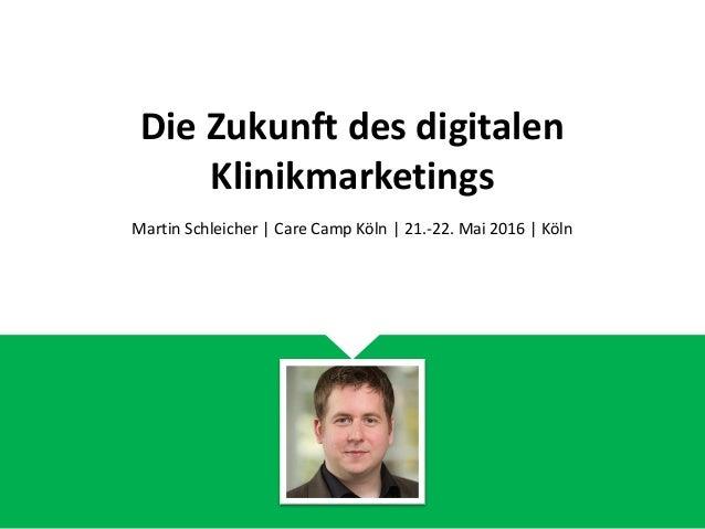 Die Zukunft des digitalen Klinikmarketings Martin Schleicher | Care Camp Köln | 21.-22. Mai 2016 | Köln