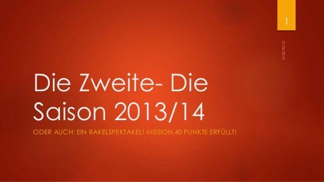 Die Zweite- Die Saison 2013/14 ODER AUCH: EIN RAKELSPEKTAKEL! MISSION 40 PUNKTE ERFÜLLT! 1