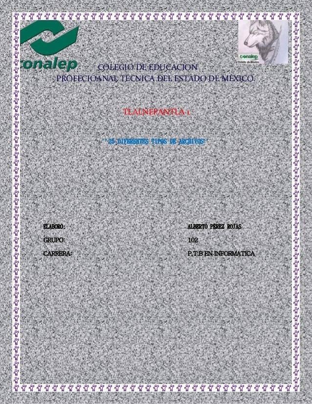 COLEGIO DE EDUCACION PROFECIOANAL TECNICA DEL ESTADO DE MÉXICO. TLALNEPANTLA 1 ``25 DIFERENTES TIPOS DE ARCHIVOS`` ELABORO...
