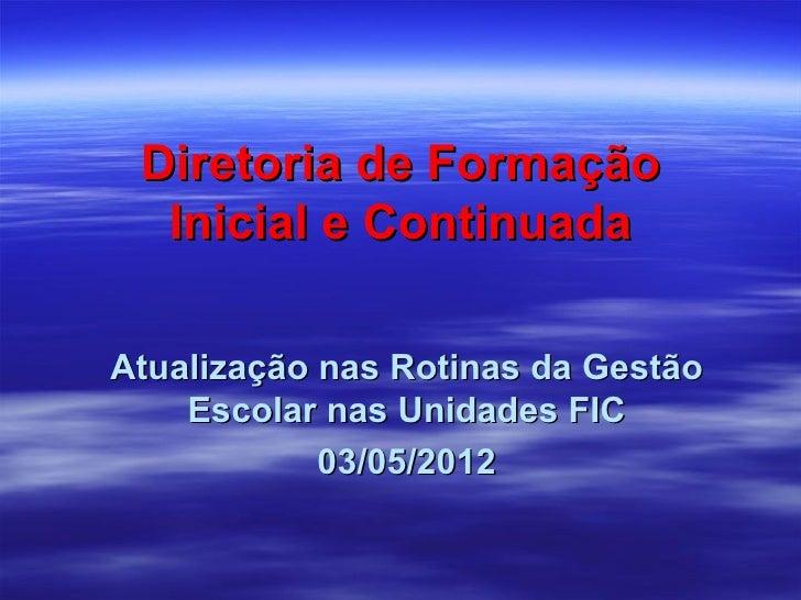 Diretoria de Formação  Inicial e ContinuadaAtualização nas Rotinas da Gestão    Escolar nas Unidades FIC            03/05/...